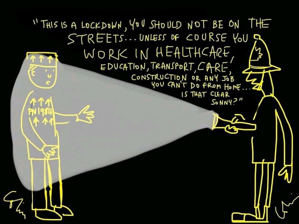Cartoon with a black background and yellow writing. On the right of the picture, a policeman holds up a torch, and in the light of the torch, a worker labelled 'Prisoner 1984' is illuminated. The policeman is explaining that the worker should not be in the streets, unless they work in healthcare, education, transport, care, construction etc etc etc.