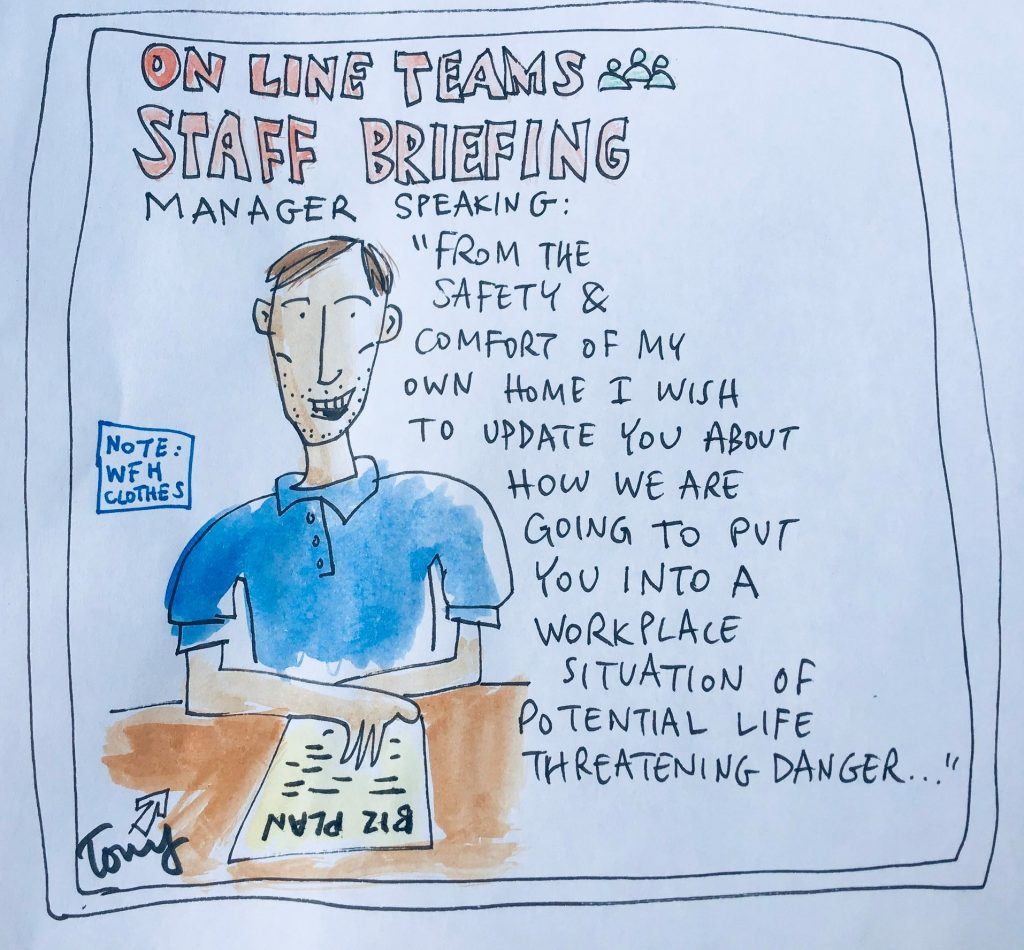 "Cartoon of a manager, the title above his head reads ""Online Teams Staff Briefing"". He is saying ""from the safety and comfort of my own home I wish to update you on how we are going to put you in an unsafe workplace..."""