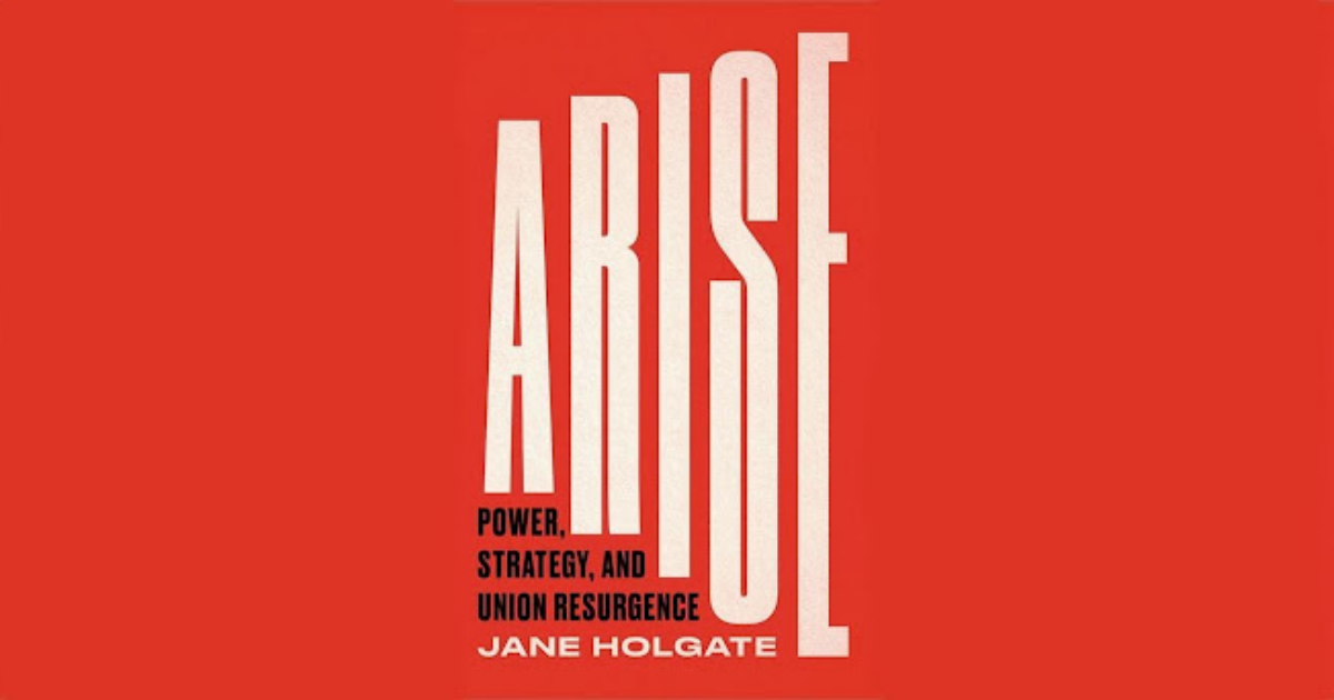 Arise: Power, Strategy and Union Resurgence by Jane Holgate is available from Pluto Press from 20 August 2021.